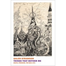 Galen Strawson : Things That Bother Me: Death, Freedom, (Book)