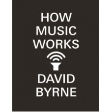 David Byrne : How Music Works (Book)